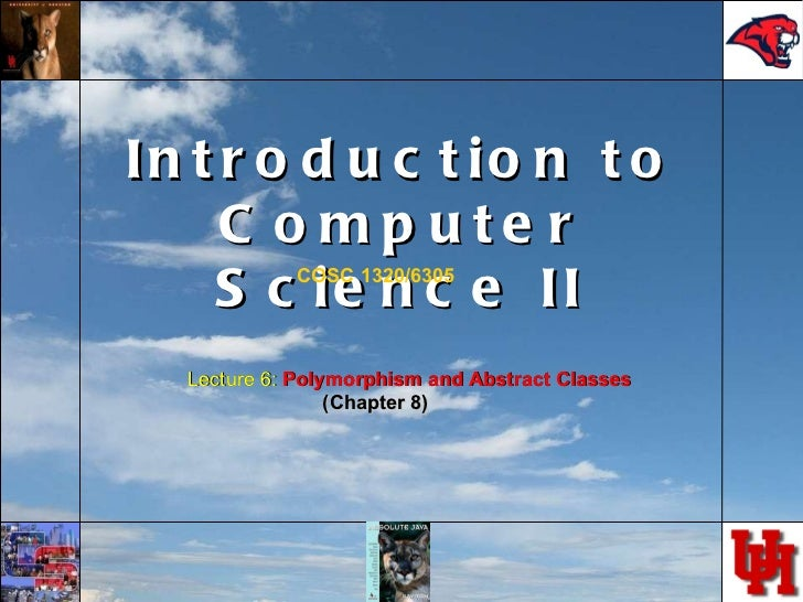 Introduction to Computer Science II COSC 1320/6305 Lecture 6:  Polymorphism and Abstract Classes (Chapter 8)