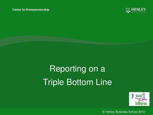 © Henley Business School 2010 Centre for Entrepreneurship Reporting on a Triple Bottom Line