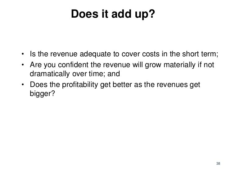 Does it add up?• Is the revenue adequate to cover costs in the short term;• Are you confident the revenue will grow materi...