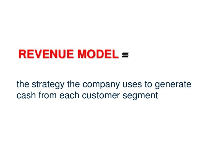 REVENUE MODEL =the strategy the company uses to generatecash from each customer segment