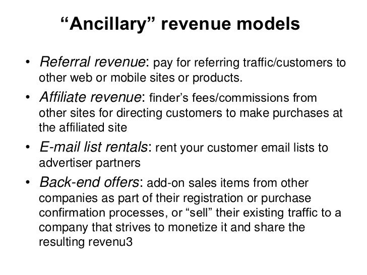 """""""Ancillary"""" revenue models• Referral revenue: pay for referring traffic/customers to  other web or mobile sites or product..."""