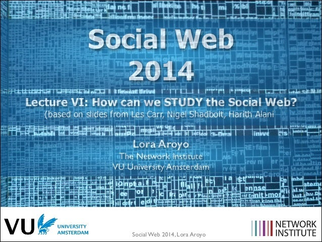 Social Web 2014, Lora Aroyo! Lecture VI: How can we STUDY the Social Web? (based on slides from Les Carr, Nigel Shadbolt, ...