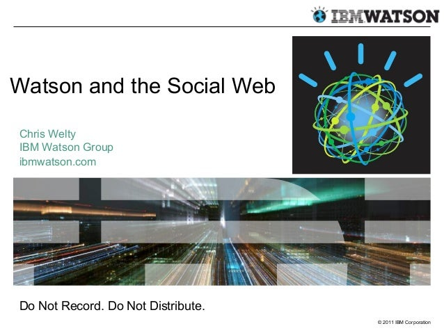 © 2011 IBM Corporation Watson and the Social Web Chris Welty IBM Watson Group ibmwatson.com Do Not Record. Do Not Distribu...