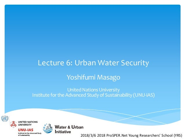 Lecture 6: Urban Water Security Yoshifumi Masago United Nations University Institute for the Advanced Study of Sustainabil...