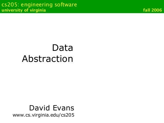 cs205: engineering softwareuniversity of virginia fall 2006DataAbstractionDavid Evanswww.cs.virginia.edu/cs205