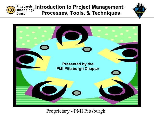 Proprietary - PMI Pittsburgh Introduction to Project Management: Processes, Tools, & Techniques Presented by the PMI Pitts...