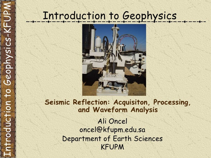 Introduction to Geophysics Ali Oncel [email_address] Department of Earth Sciences KFUPM Seismic Reflection: Acquisiton, Pr...