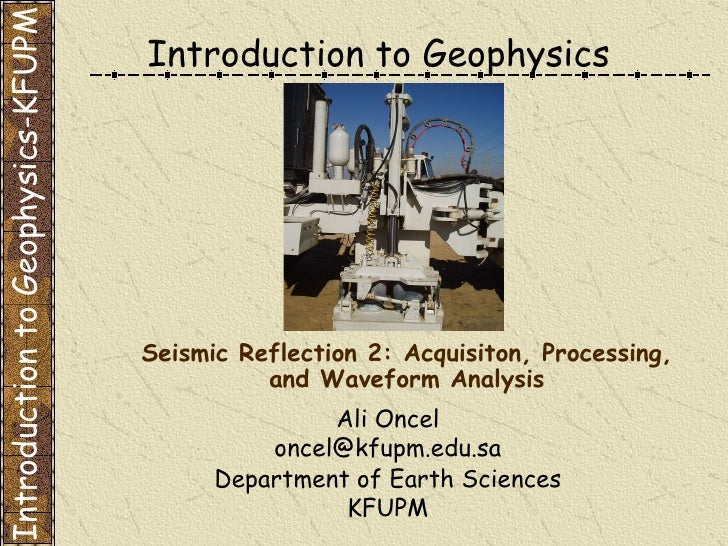 Introduction to Geophysics Ali Oncel [email_address] Department of Earth Sciences KFUPM Seismic Reflection 2: Acquisiton, ...