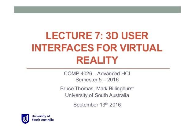 LECTURE 7: 3D USER INTERFACES FOR VIRTUAL REALITY COMP 4026 – Advanced HCI Semester 5 – 2016 Bruce Thomas, Mark Billinghur...