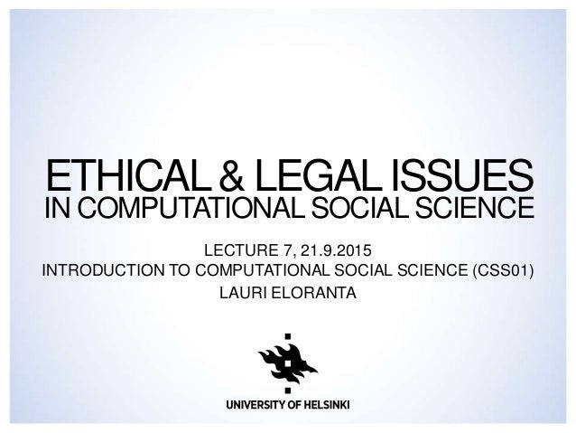 ETHICAL& LEGALISSUES IN COMPUTATIONAL SOCIAL SCIENCE LECTURE 7, 21.9.2015 INTRODUCTION TO COMPUTATIONAL SOCIAL SCIENCE (CS...