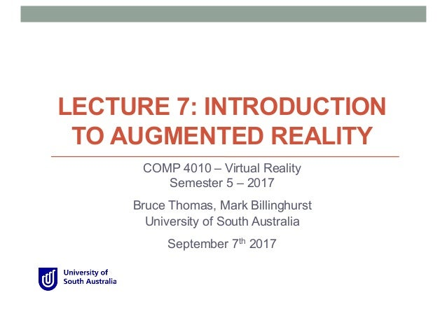 LECTURE 7: INTRODUCTION TO AUGMENTED REALITY COMP 4010 – Virtual Reality Semester 5 – 2017 Bruce Thomas, Mark Billinghurst...