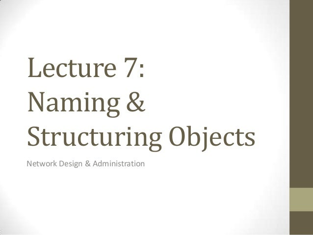 Lecture 7:Naming &Structuring ObjectsNetwork Design & Administration