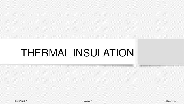 THERMAL INSULATION June 5th, 2017 Lecture 7 Ephrem M.