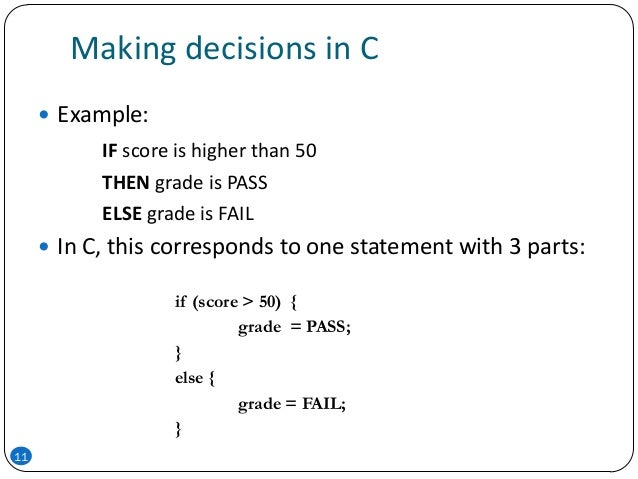 Making decisions in C  Example: IF score is higher than 50 THEN grade is PASS ELSE grade is FAIL  In C, this corresponds...