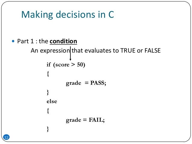 Making decisions in C  Part 1 : the condition An expression that evaluates to TRUE or FALSE if (score > 50) { grade = PAS...