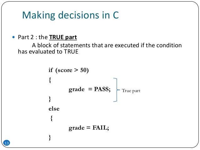 Making decisions in C  Part 2 : the TRUE part A block of statements that are executed if the condition has evaluated to T...