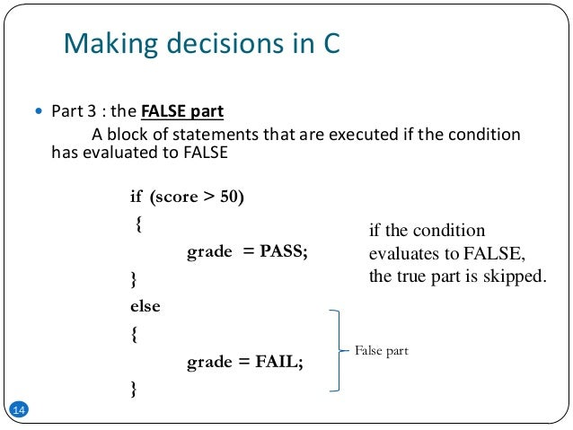 Making decisions in C  Part 3 : the FALSE part A block of statements that are executed if the condition has evaluated to ...