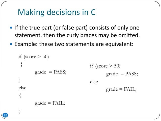 Making decisions in C  If the true part (or false part) consists of only one statement, then the curly braces may be omit...