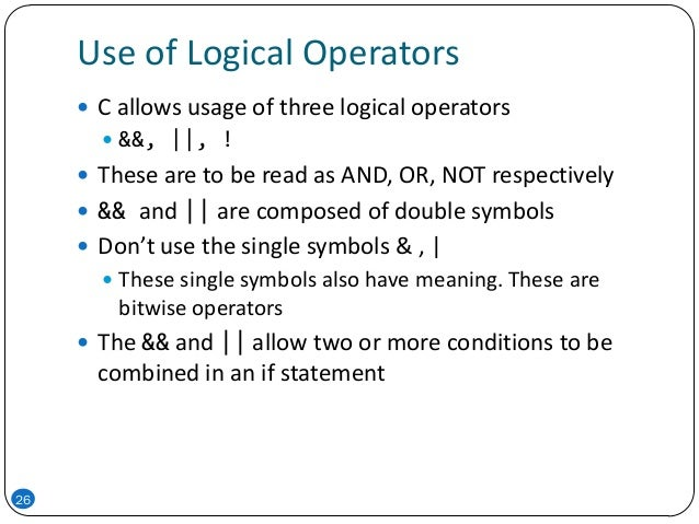 Use of Logical Operators 26  C allows usage of three logical operators  &&,   , !  These are to be read as AND, OR, NOT...