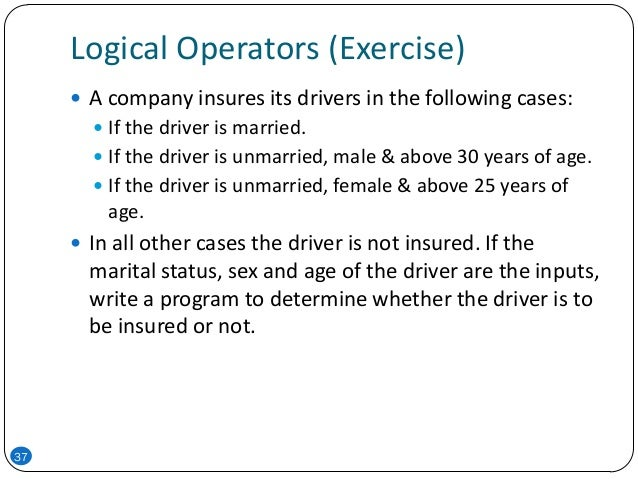 Logical Operators (Exercise) 37  A company insures its drivers in the following cases:  If the driver is married.  If t...