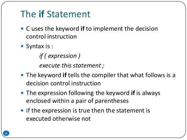 The if Statement 4  C uses the keyword if to implement the decision control instruction  Syntax is : if ( expression ) e...