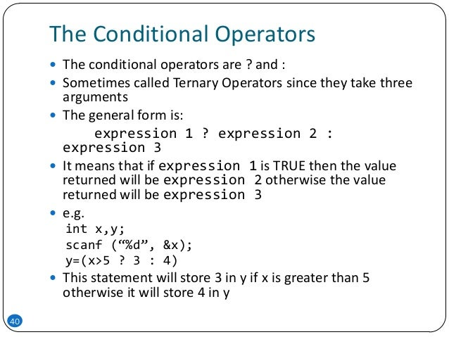 The Conditional Operators 40  The conditional operators are ? and :  Sometimes called Ternary Operators since they take ...