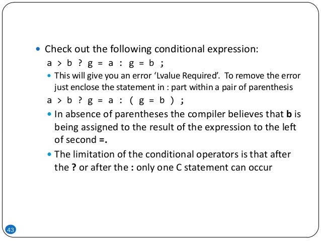 43  Check out the following conditional expression: a > b ? g = a : g = b ;  This will give you an error 'Lvalue Require...