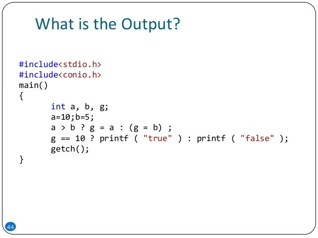 What is the Output? 44 #include<stdio.h> #include<conio.h> main() { int a, b, g; a=10;b=5; a > b ? g = a : (g = b) ; g == ...