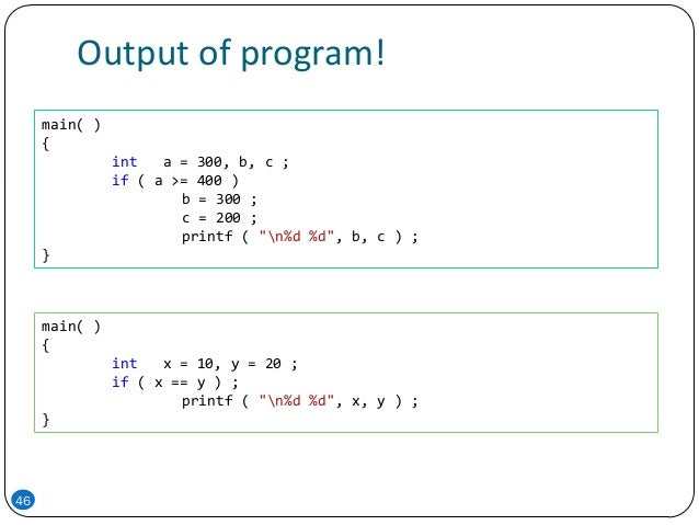 "Output of program! 46 main( ) { int a = 300, b, c ; if ( a >= 400 ) b = 300 ; c = 200 ; printf ( ""n%d %d"", b, c ) ; } main..."
