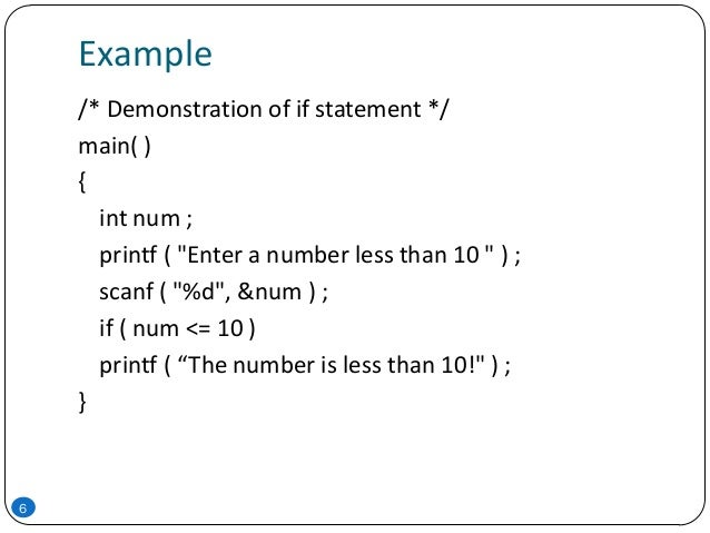 """Example 6 /* Demonstration of if statement */ main( ) { int num ; printf ( """"Enter a number less than 10 """" ) ; scanf ( """"%d""""..."""