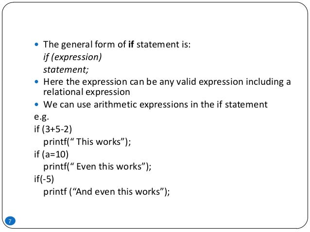 7  The general form of if statement is: if (expression) statement;  Here the expression can be any valid expression incl...