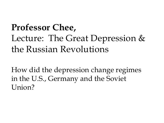Professor Chee, Lecture: The Great Depression & the Russian Revolutions How did the depression change regimes in the U.S.,...