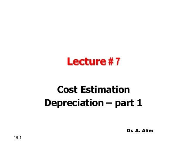Lecture # 7 Cost Estimation Depreciation – part 1 16-1 Dr. A. Alim