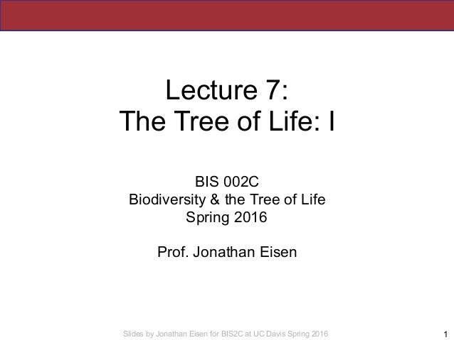 Slides by Jonathan Eisen for BIS2C at UC Davis Spring 2016 Lecture 7: The Tree of Life: I BIS 002C Biodiversity & the Tree...