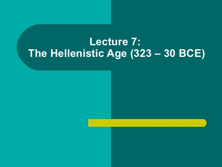 Lecture 7:  The Hellenistic Age (323 – 30 BCE)