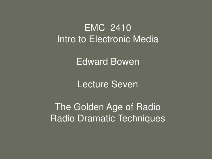 EMC  2410<br />Intro to Electronic Media<br />Edward Bowen<br />Lecture Seven<br />The Golden Age of Radio<br />Radio Dram...
