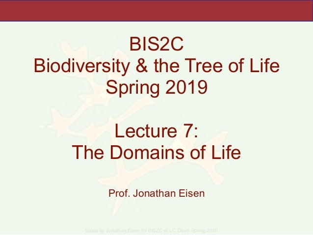 Slides by Jonathan Eisen for BIS2C at UC Davis Spring 2020 BIS2C Biodiversity & the Tree of Life Spring 2019 Lecture 7: Th...