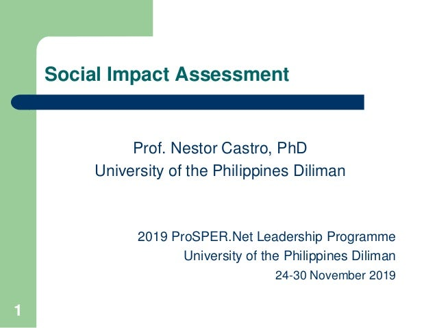 1 Social Impact Assessment Prof. Nestor Castro, PhD University of the Philippines Diliman 2019 ProSPER.Net Leadership Prog...