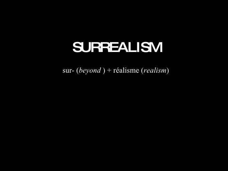 SURREALISM sur- ( beyond  ) + réalisme ( realism )