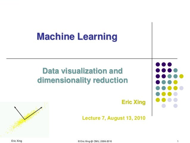 Eric Xing © Eric Xing @ CMU, 2006-2010 1 Machine Learning Data visualization and dimensionality reduction Eric Xing Lectur...