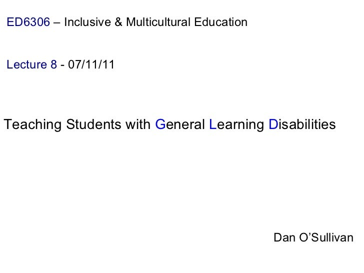 Dan O'Sullivan ED6306  – Inclusive & Multicultural Education   Lecture 8  - 07/11/11 Teaching Students with  G eneral  L e...