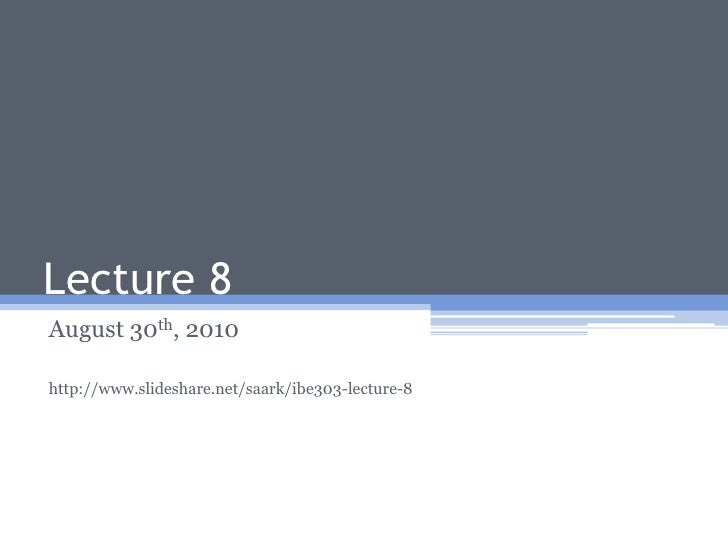 Lecture 8<br />August 30th, 2010<br />http://www.slideshare.net/saark/ibe303-lecture-8<br />