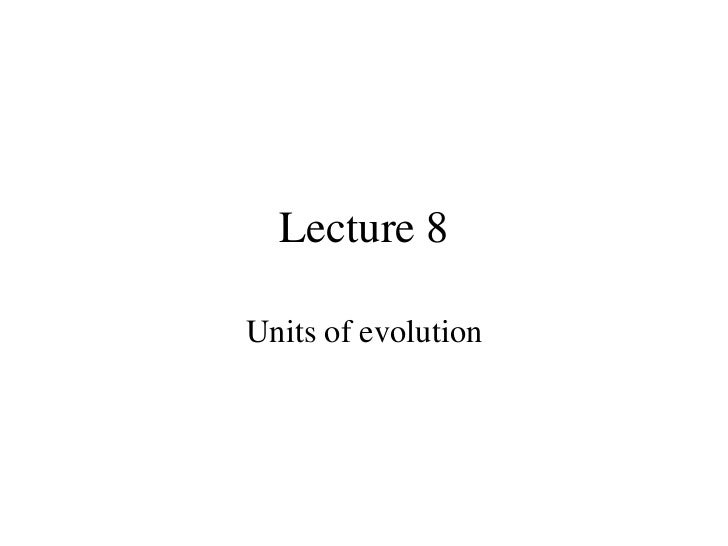 Lecture 8 Units of evolution