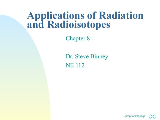 Applications of Radiation and Radioisotopes Chapter 8 Dr. Steve Binney NE 112  Jump to first page