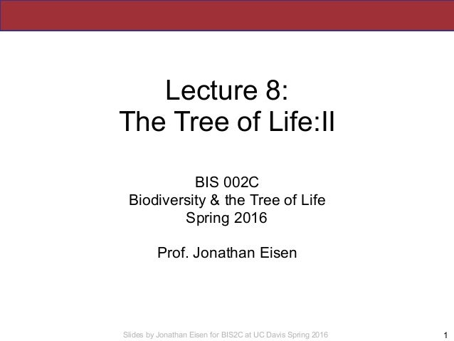 Slides by Jonathan Eisen for BIS2C at UC Davis Spring 2016 Lecture 8: The Tree of Life:II BIS 002C Biodiversity & the Tree...