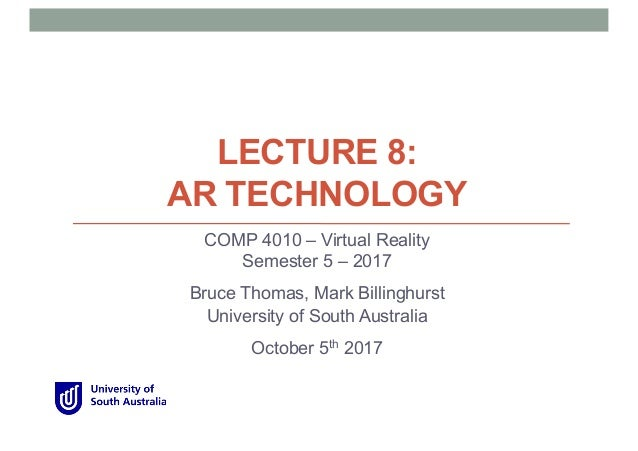 LECTURE 8: AR TECHNOLOGY COMP 4010 – Virtual Reality Semester 5 – 2017 Bruce Thomas, Mark Billinghurst University of South...