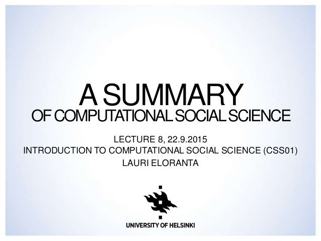 ASUMMARY OFCOMPUTATIONALSOCIALSCIENCE LECTURE 8, 22.9.2015 INTRODUCTION TO COMPUTATIONAL SOCIAL SCIENCE (CSS01) LAURI ELOR...
