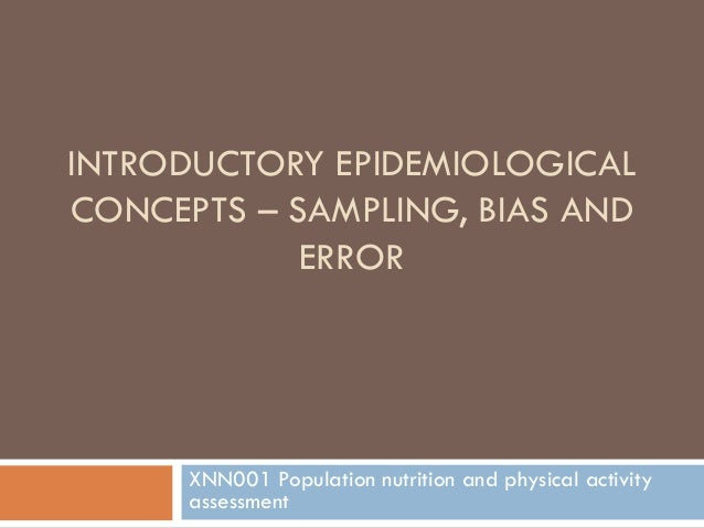 INTRODUCTORY EPIDEMIOLOGICAL CONCEPTS – SAMPLING, BIAS AND ERROR  XNN001 Population nutrition and physical activity assess...