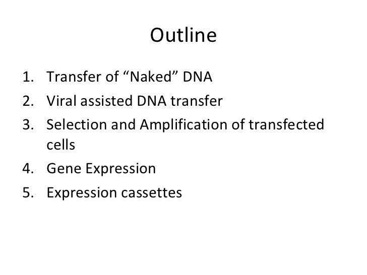"Outline <ul><li>Transfer of ""Naked"" DNA  </li></ul><ul><li>Viral assisted DNA transfer </li></ul><ul><li>Selection and Amp..."