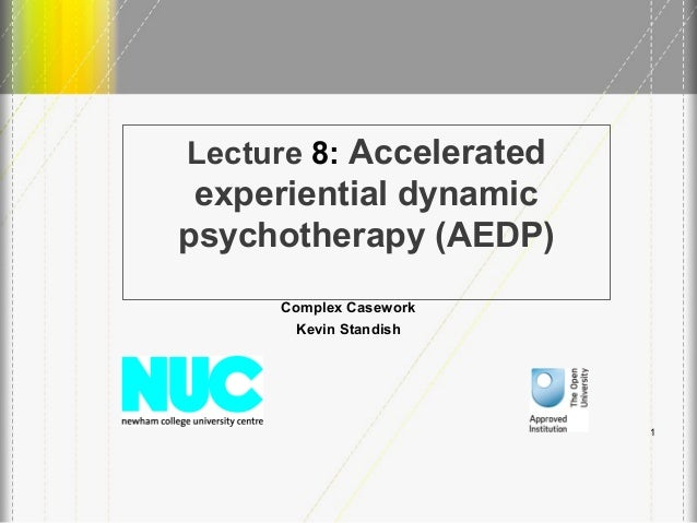 Lecture 8: Accelerated experiential dynamic psychotherapy (AEDP) Complex Casework Kevin Standish 1